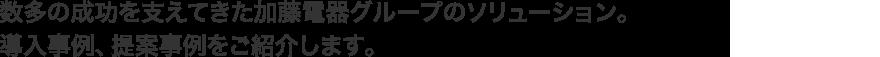 数多の成功を支えてきた加藤電器グループのソリューション。導入事例、提案事例をご紹介します。