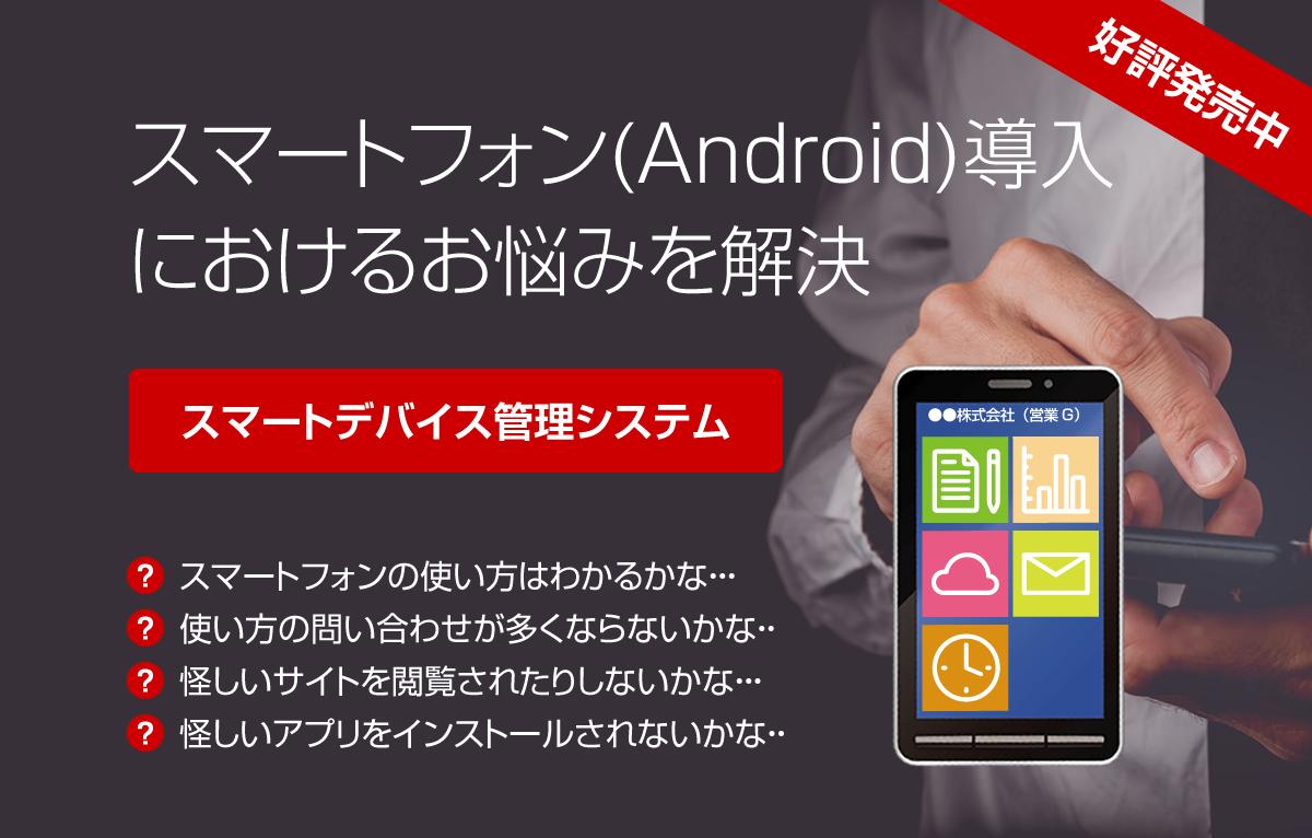 スマートフォン(Android)導入におけるお悩みを解決〜スマートデバイス管理システム